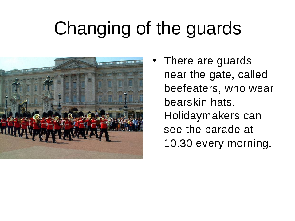 Changing of the guards There are guards near the gate, called beefeaters, who...