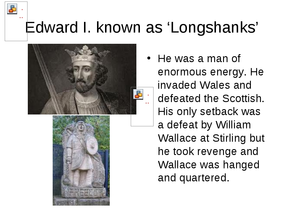 Edward I. known as 'Longshanks' He was a man of enormous energy. He invaded W...