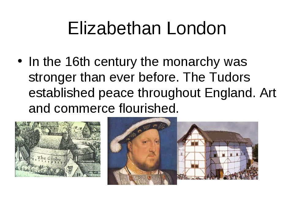 Elizabethan London In the 16th century the monarchy was stronger than ever be...