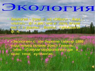 Экология – (грек сүзе) «Ойкос» – йорт, ә «логос» - фән дигәнне аңлата, ягъни