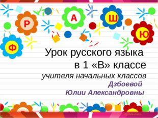 Урок русского языка в 1 «В» классе учителя начальных классов А Р Ю Ш Ф Дзбоев