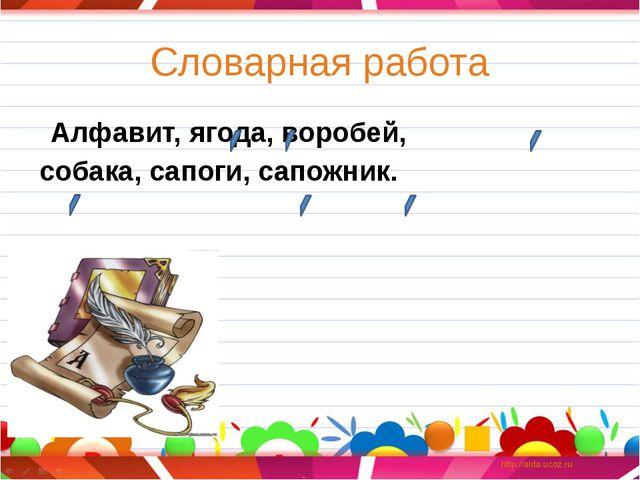 Словарная работа  Алфавит, ягода, воробей, собака, сапоги, сапожник. Напиши...