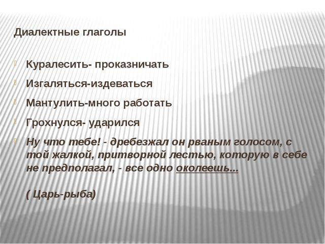 Диалектные глаголы Куралесить- проказничать Изгаляться-издеваться Мантулить-м...