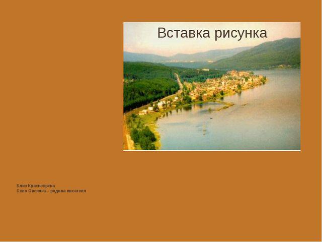 Близ Красноярска Село Овсянка – родина писателя