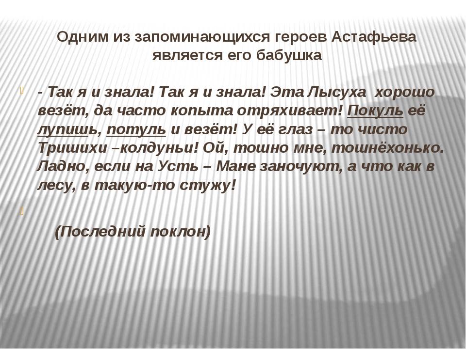 Одним из запоминающихся героев Астафьева является его бабушка - Так я и знала...