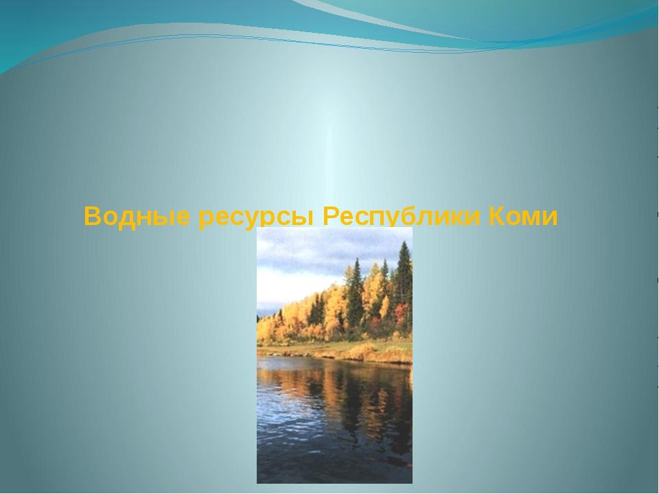 Водные ресурсы Республики Коми