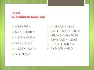 №524 Көбейтіндіні табыңдар – 1,9 • 0,6 = 6,5 • ( - 30,8) = -18,3 • ( -5,4) =