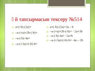 Үй тапсырмасын тексеру №514 а+(-b)-(2а)= –a-(+a)+2b-(-b)= –a-(-b)-4a= –a-(+3a