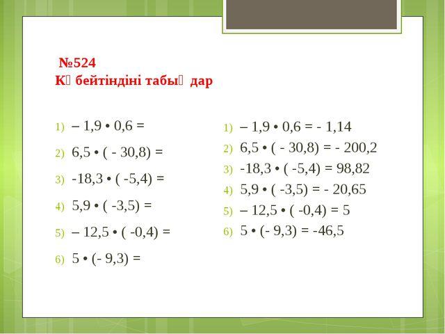 №524 Көбейтіндіні табыңдар – 1,9 • 0,6 = 6,5 • ( - 30,8) = -18,3 • ( -5,4) =...
