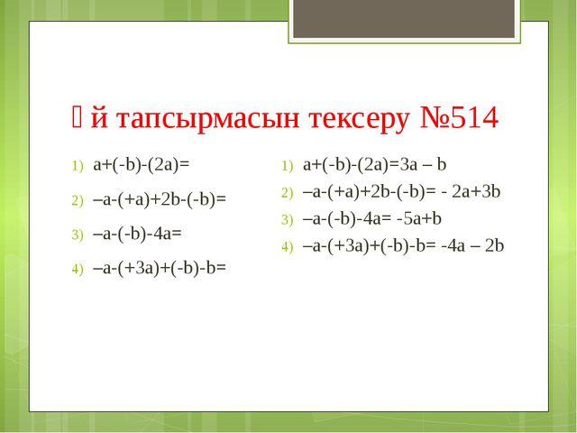 Үй тапсырмасын тексеру №514 а+(-b)-(2а)= –a-(+a)+2b-(-b)= –a-(-b)-4a= –a-(+3a...
