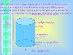 Цилиндрическая поверхность наз-ся боковой поверхностью цилиндра, а круги – ос