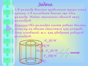 Задача. 1.В цилиндр вписана правильная треугольная призма, а в последнюю впи