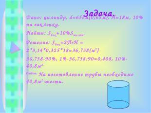 Задача. Дано: цилиндр, d=65cм(0,65м), Н=18м, 10% на заклепку. Найти: Sбок+10