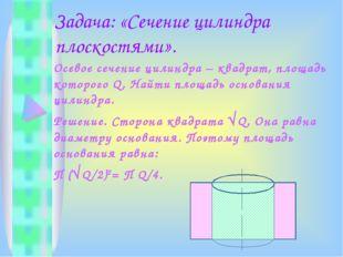 Задача: «Сечение цилиндра плоскостями». Осевое сечение цилиндра – квадрат, пл