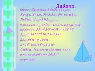Задача. Дано: Палатка в виде конуса. Конус, d=4м, Н=3,5м, 5% на швы. Найти:
