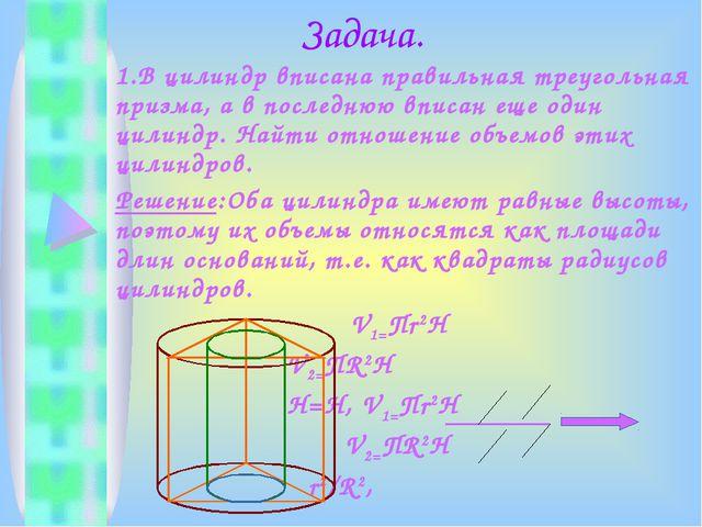 Задача. 1.В цилиндр вписана правильная треугольная призма, а в последнюю впи...