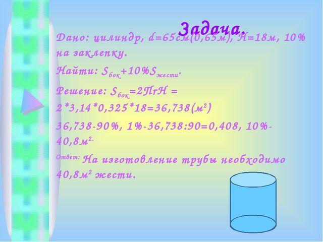 Задача. Дано: цилиндр, d=65cм(0,65м), Н=18м, 10% на заклепку. Найти: Sбок+10...