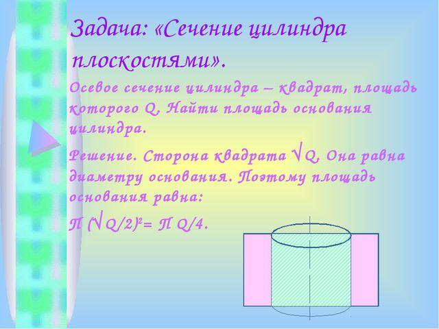 Задача: «Сечение цилиндра плоскостями». Осевое сечение цилиндра – квадрат, пл...
