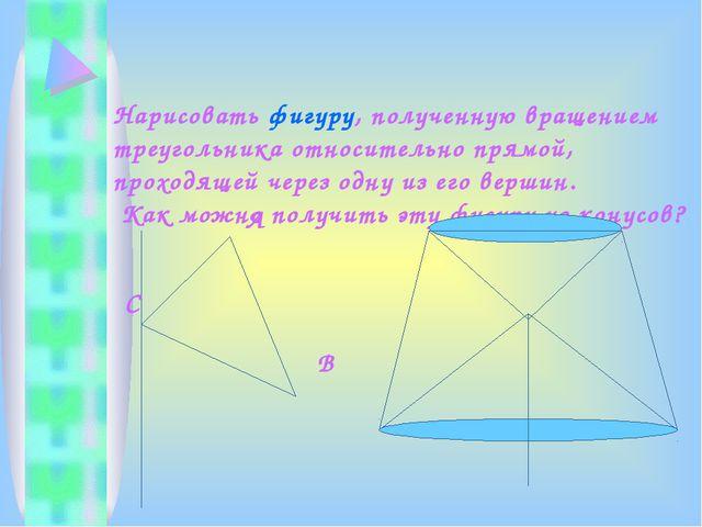 Нарисовать фигуру, полученную вращением треугольника относительно прямой, про...