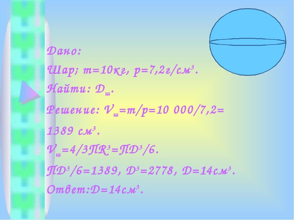 Дано: Шар; m=10кг, р=7,2г/см3. Найти: Dш. Решение: Vш=m/p=10 000/7,2= 1389 см...