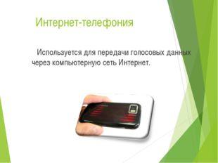 Интернет-телефония Используется для передачи голосовых данных через компьютер