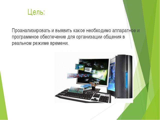 Цель: Проанализировать и выявить какое необходимо аппаратное и программное об...