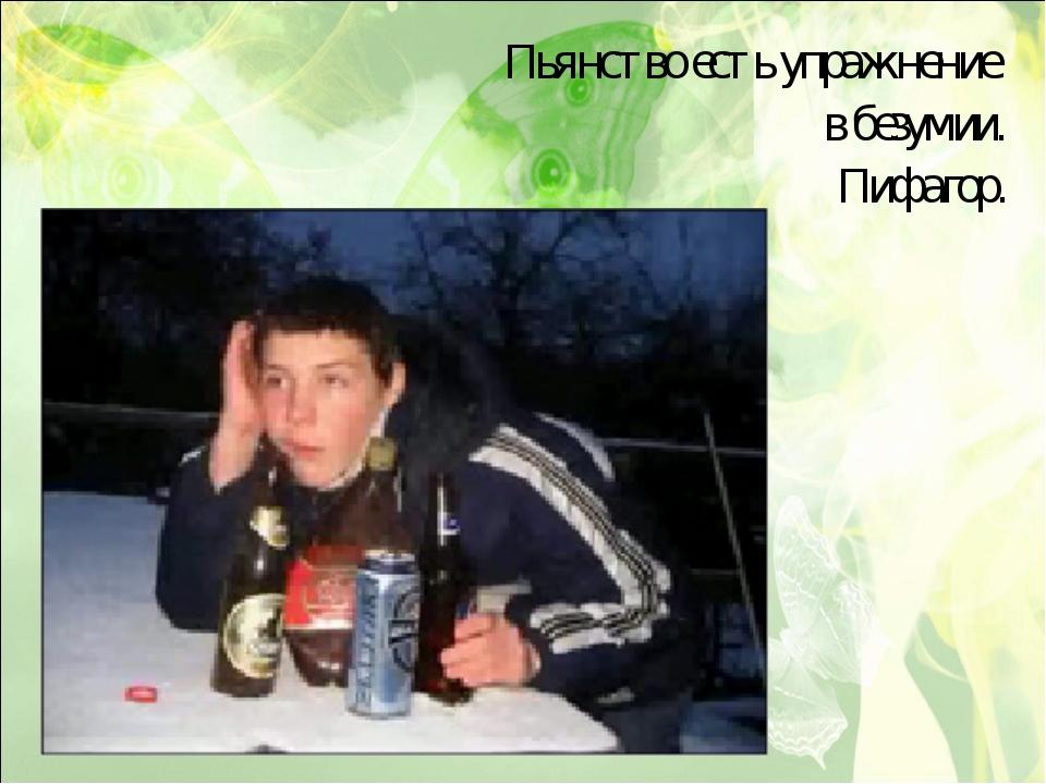 Пьянство есть упражнение в безумии. Пифагор.