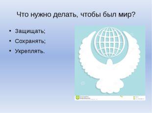 Что нужно делать, чтобы был мир? Защищать; Сохранять; Укреплять.