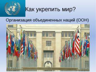 Как укрепить мир? Организация объединенных наций (ООН)