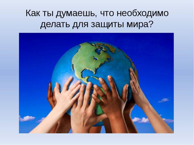 Как ты думаешь, что необходимо делать для защиты мира?