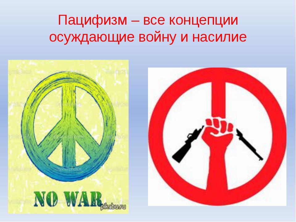 Пацифизм – все концепции осуждающие войну и насилие