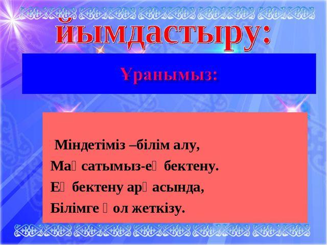 Міндетіміз –білім алу, Мақсатымыз-еңбектену. Еңбектену арқасында, Білімге қо...