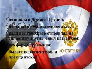 РЕСПУБЛИКА возникла в Древней Греции; на латыни - общественное дело; ради неё