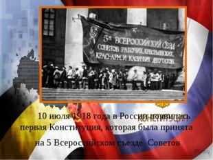 10 июля 1918 года в России появилась первая Конституция, которая была прин