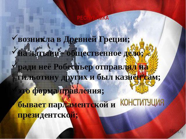 РЕСПУБЛИКА возникла в Древней Греции; на латыни - общественное дело; ради неё...