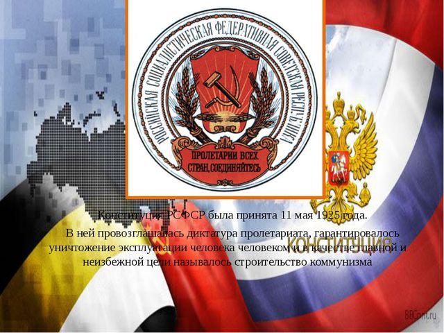 Конституция РСФСР была принята 11 мая 1925 года. В ней провозглашалась дикт...