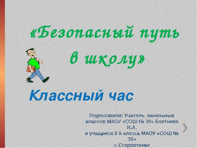 Классный час «Безопасный путь в школу» Подготовили: Учитель начальных классов...