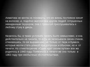 Ахматова не могла не понимать, что ее жизнь постоянно висит на волоске, и, п