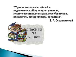 """""""Урок – это зеркало общей и педагогической культуры учителя, мерило его интел"""
