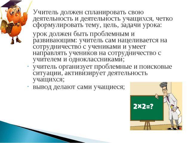 Учитель должен спланировать свою деятельность и деятельность учащихся, четко...