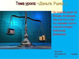 Тема урока: «Деньги. Рынок.» Выполнил: преподаватель Сидоров А.В. Не почитай
