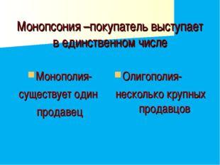 Монопсония –покупатель выступает в единственном числе Монополия- существует о