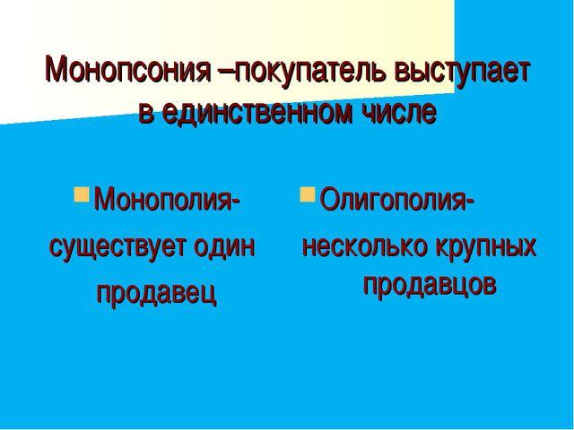 Монопсония –покупатель выступает в единственном числе Монополия- существует о...