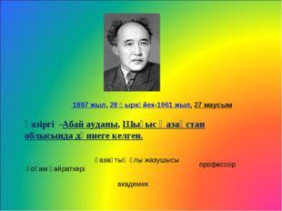 1897 жыл,28 қыркүйек-1961 жыл,27 маусым қазіргі -Абай ауданы,Шығыс Қазақс