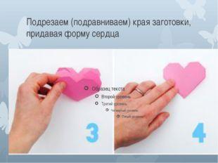 Подрезаем (подравниваем) края заготовки, придавая форму сердца
