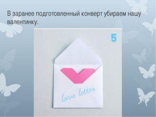 В заранее подготовленный конверт убираем нашу валентинку.
