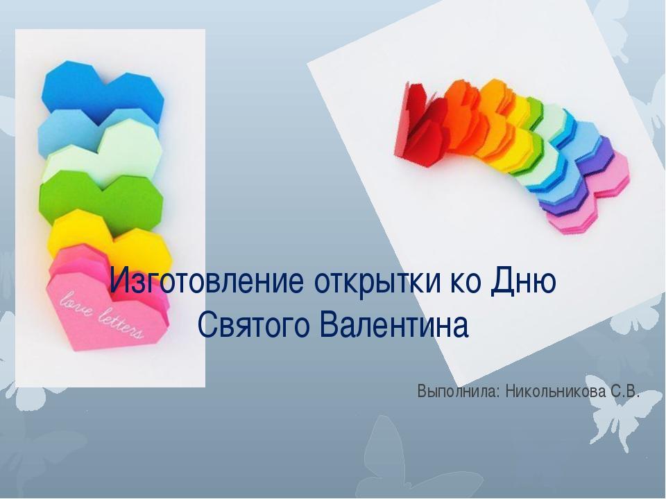 Изготовление открытки ко Дню Святого Валентина Выполнила: Никольникова С.В.