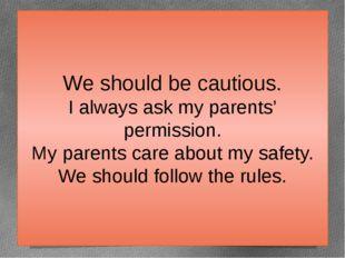 We should be cautious. I always ask my parents' permission. My parents care a