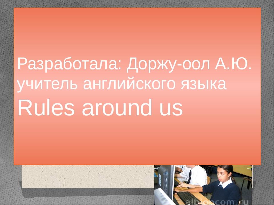 Rules around us Разработала: Доржу-оол А.Ю. учитель английского языка Rules a...