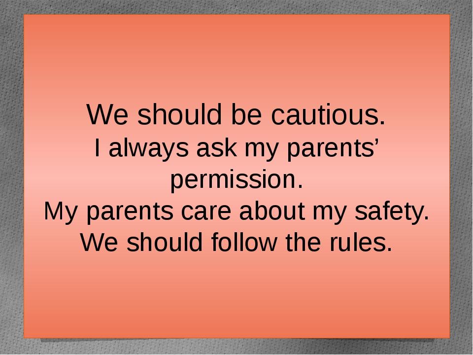 We should be cautious. I always ask my parents' permission. My parents care a...